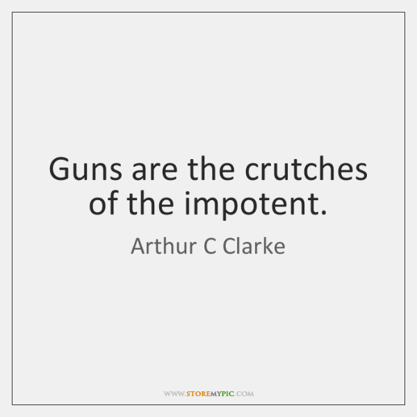 Guns are the crutches of the impotent.
