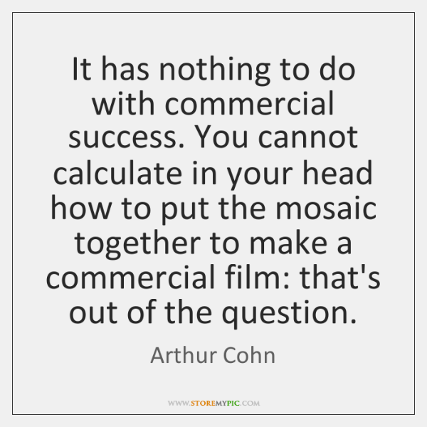 It has nothing to do with commercial success. You cannot calculate in ...