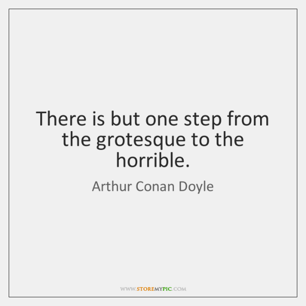 There is but one step from the grotesque to the horrible.