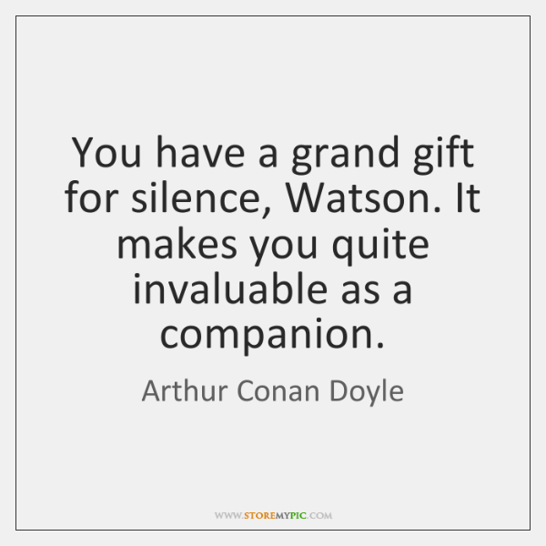 You have a grand gift for silence, Watson. It makes you quite ...
