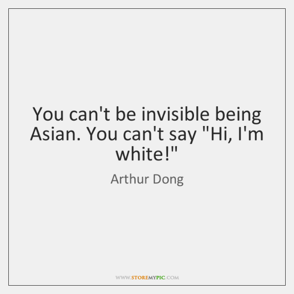 """You can't be invisible being Asian. You can't say """"Hi, I'm white!"""""""
