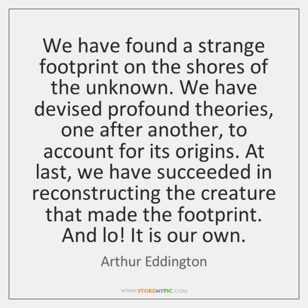 We have found a strange footprint on the shores of the unknown. ...