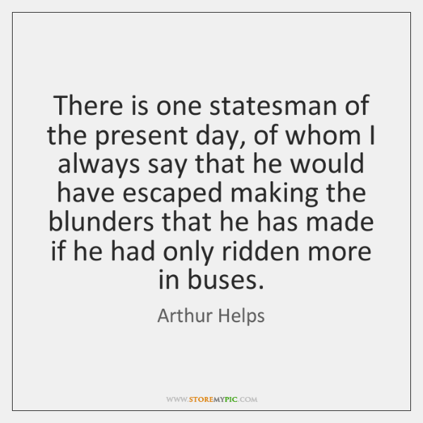 There is one statesman of the present day, of whom I always ...