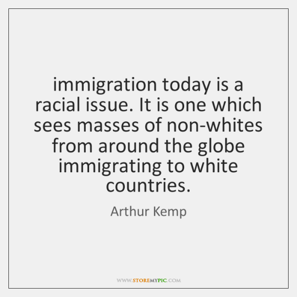 immigration today is a racial issue. It is one which sees masses ...