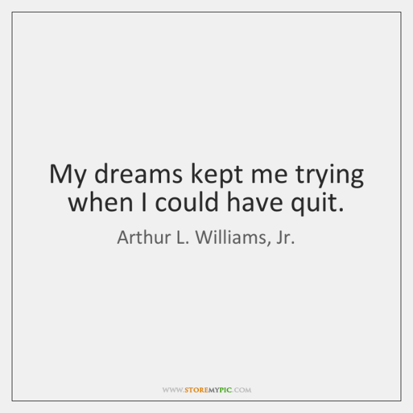 My dreams kept me trying when I could have quit.