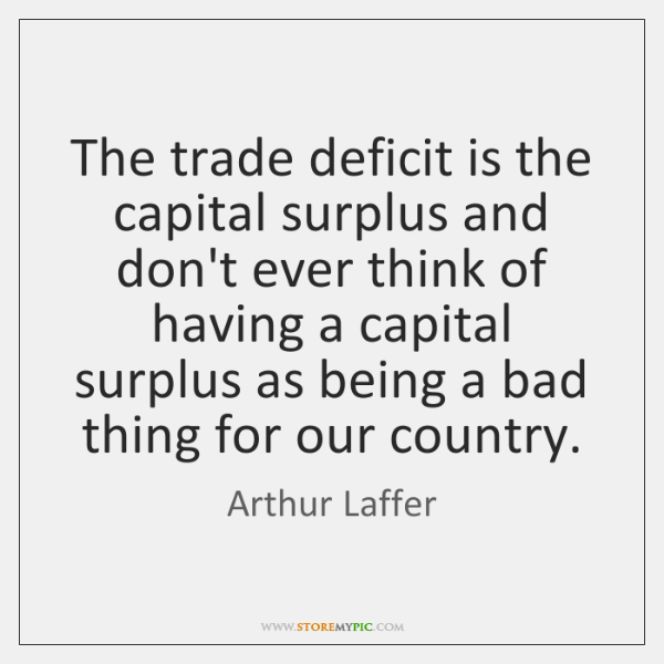 The trade deficit is the capital surplus and don't ever think of ...