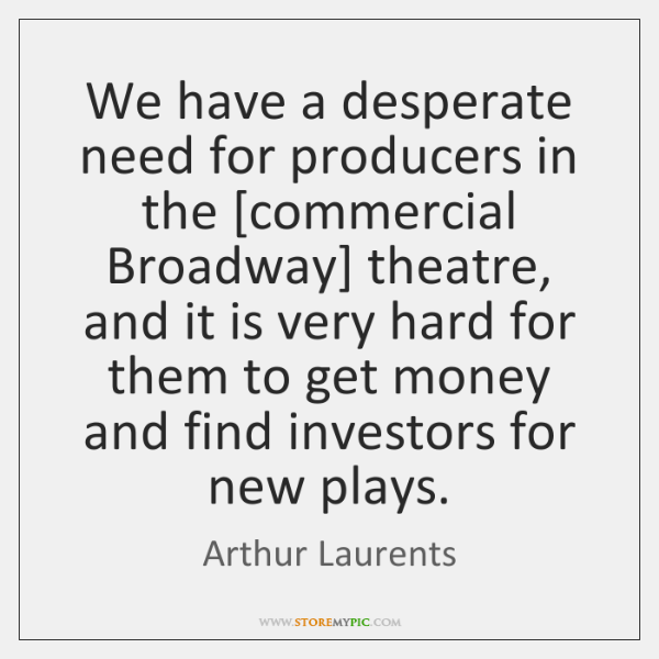 We have a desperate need for producers in the [commercial Broadway] theatre, ...