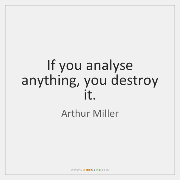 If you analyse anything, you destroy it.
