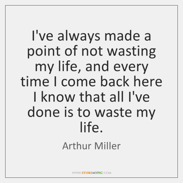 I've always made a point of not wasting my life, and every ...