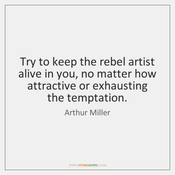 Try to keep the rebel artist alive in you, no matter how ...