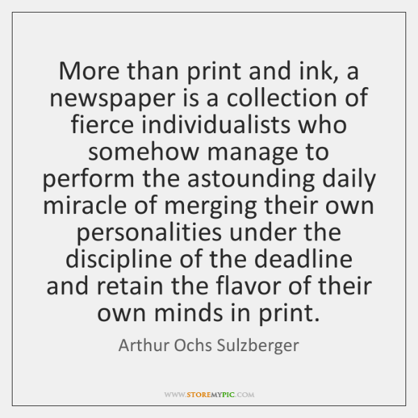 More than print and ink, a newspaper is a collection of fierce ...