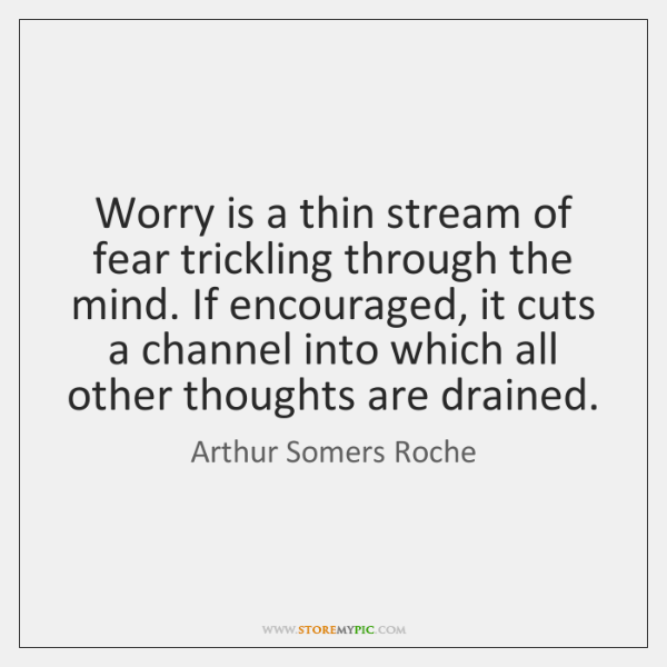 Worry is a thin stream of fear trickling through the mind. If ...