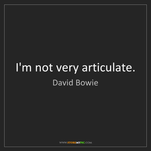 David Bowie: I'm not very articulate.