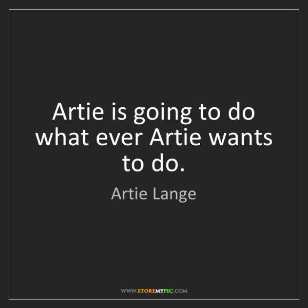 Artie Lange: Artie is going to do what ever Artie wants to do.