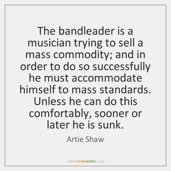 The bandleader is a musician trying to sell a mass commodity; and ...