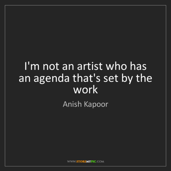 Anish Kapoor: I'm not an artist who has an agenda that's set by the...