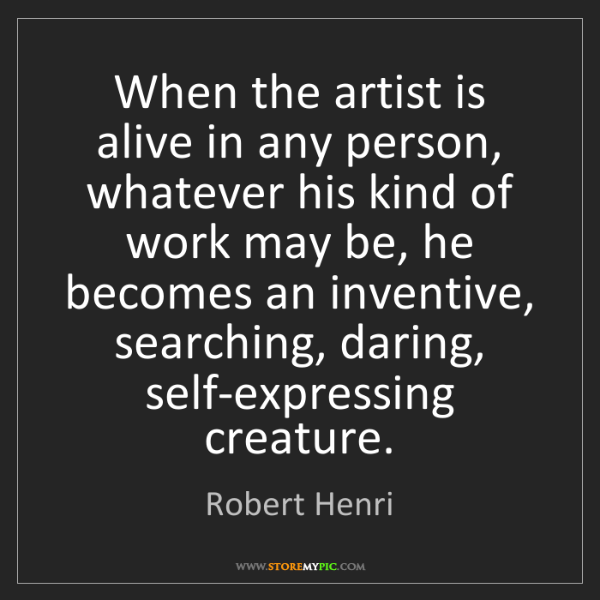 Robert Henri: When the artist is alive in any person, whatever his...