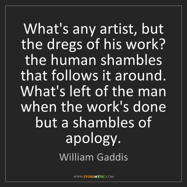 William Gaddis: What's any artist, but the dregs of his work? the human...
