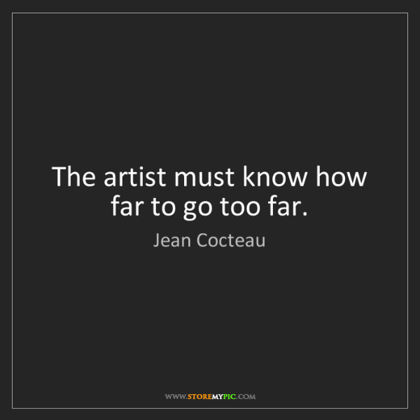Jean Cocteau: The artist must know how far to go too far.