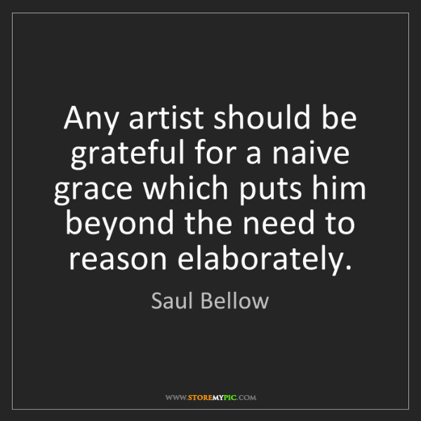 Saul Bellow: Any artist should be grateful for a naive grace which...