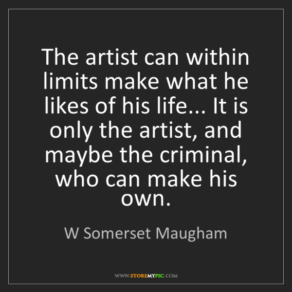 W Somerset Maugham: The artist can within limits make what he likes of his...
