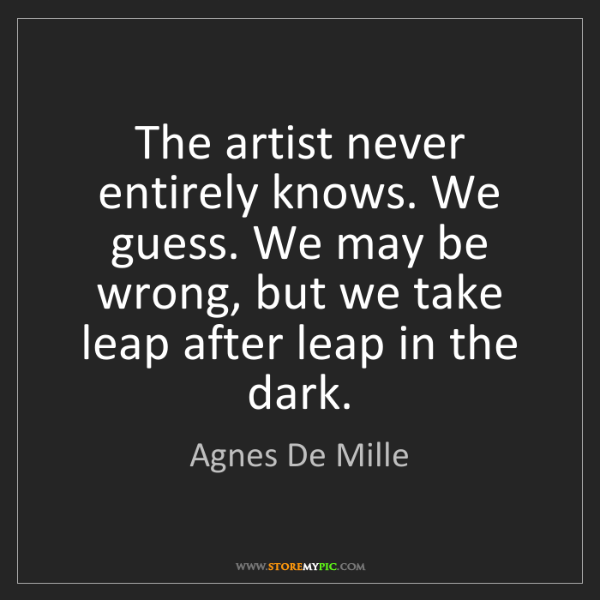 Agnes De Mille: The artist never entirely knows. We guess. We may be...