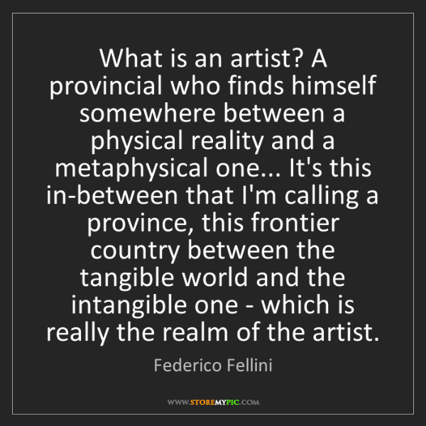 Federico Fellini: What is an artist? A provincial who finds himself somewhere...