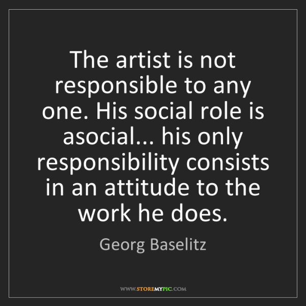 Georg Baselitz: The artist is not responsible to any one. His social...