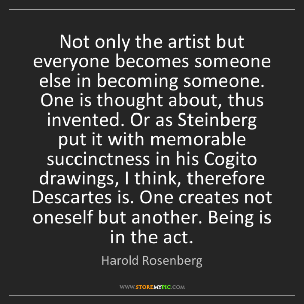 Harold Rosenberg: Not only the artist but everyone becomes someone else...