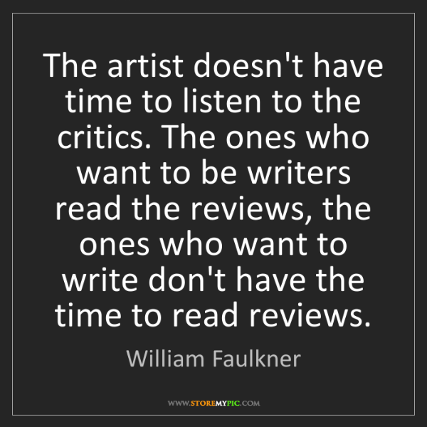 William Faulkner: The artist doesn't have time to listen to the critics....