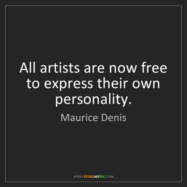 Maurice Denis: All artists are now free to express their own personality.
