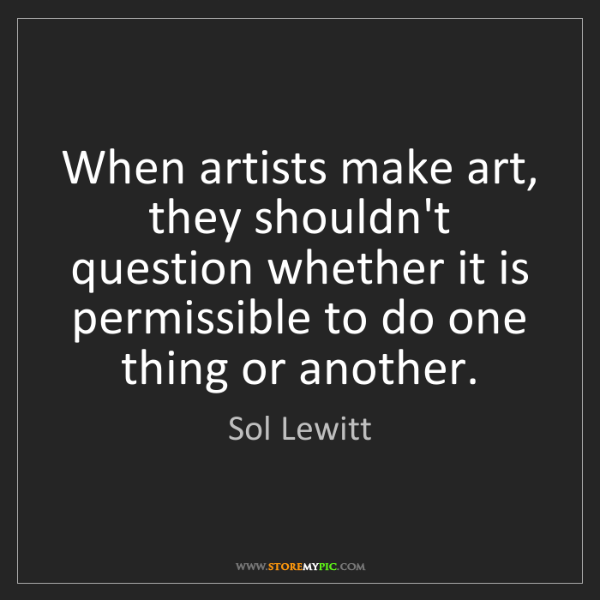 Sol Lewitt: When artists make art, they shouldn't question whether...