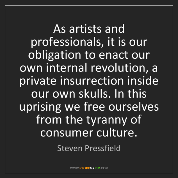 Steven Pressfield: As artists and professionals, it is our obligation to...