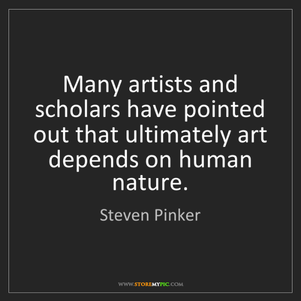 Steven Pinker: Many artists and scholars have pointed out that ultimately...