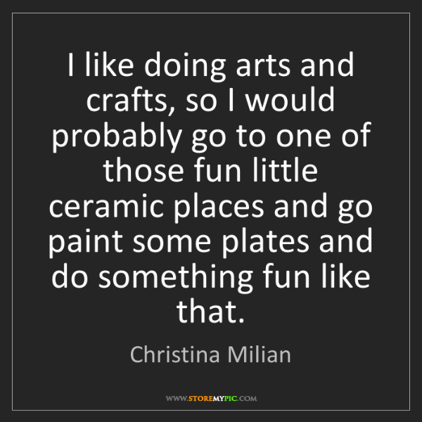 Christina Milian: I like doing arts and crafts, so I would probably go...
