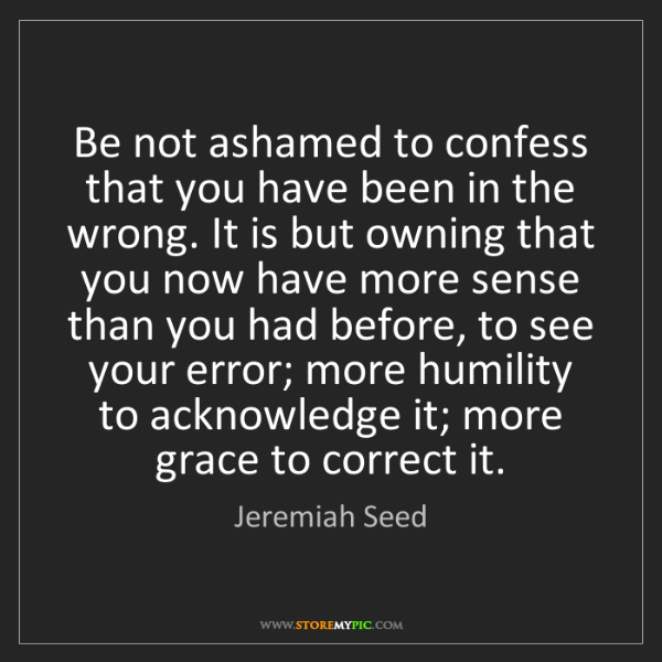 Jeremiah Seed: Be not ashamed to confess that you have been in the wrong....