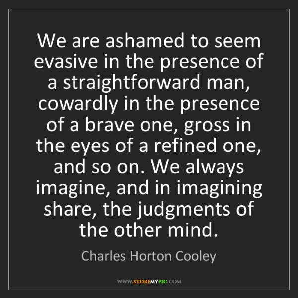 Charles Horton Cooley: We are ashamed to seem evasive in the presence of a straightforward...