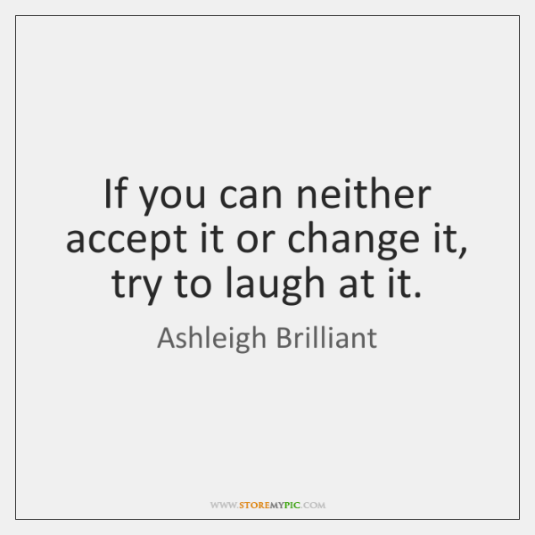 If you can neither accept it or change it, try to laugh ...