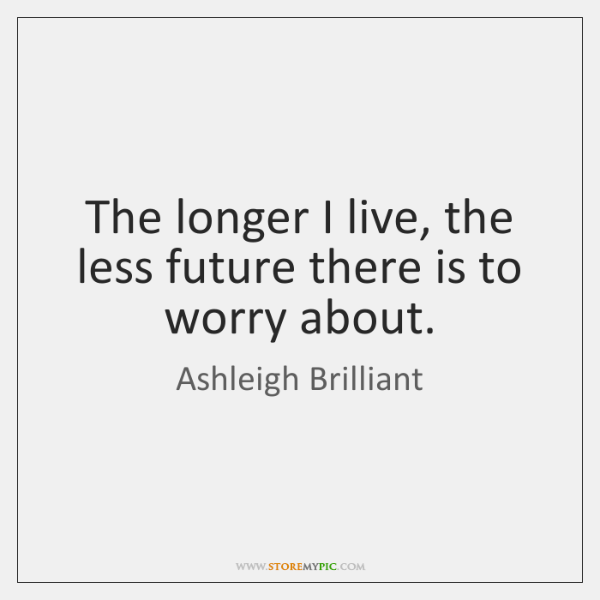 The longer I live, the less future there is to worry about.
