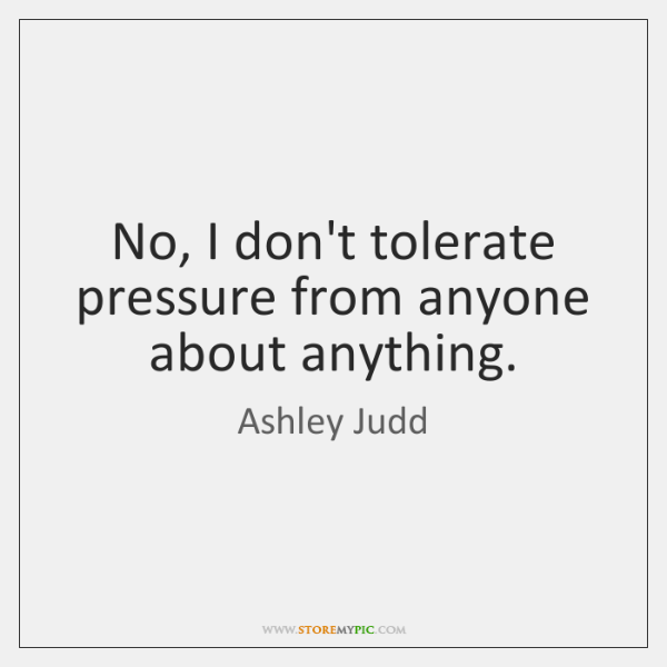 No, I don't tolerate pressure from anyone about anything.