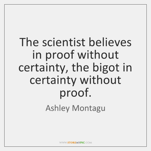 The scientist believes in proof without certainty, the bigot in certainty without ...
