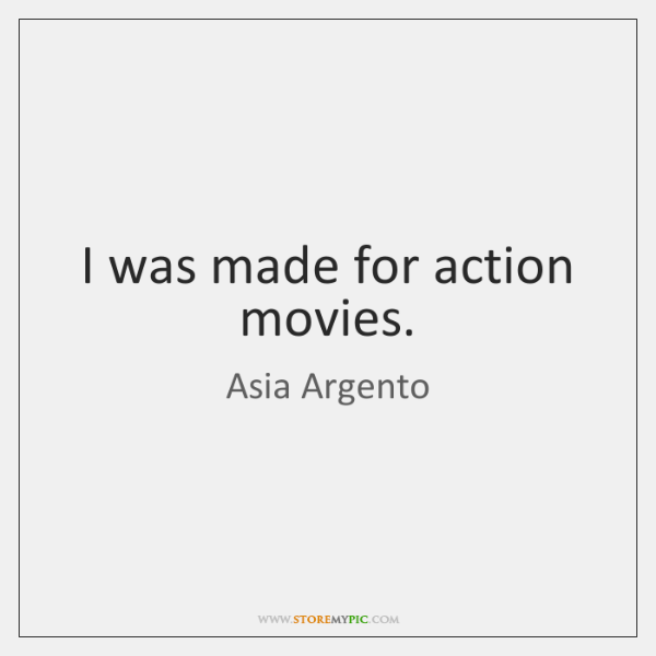 I was made for action movies.