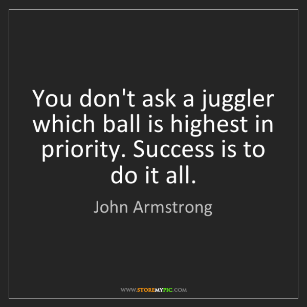 John Armstrong: You don't ask a juggler which ball is highest in priority....