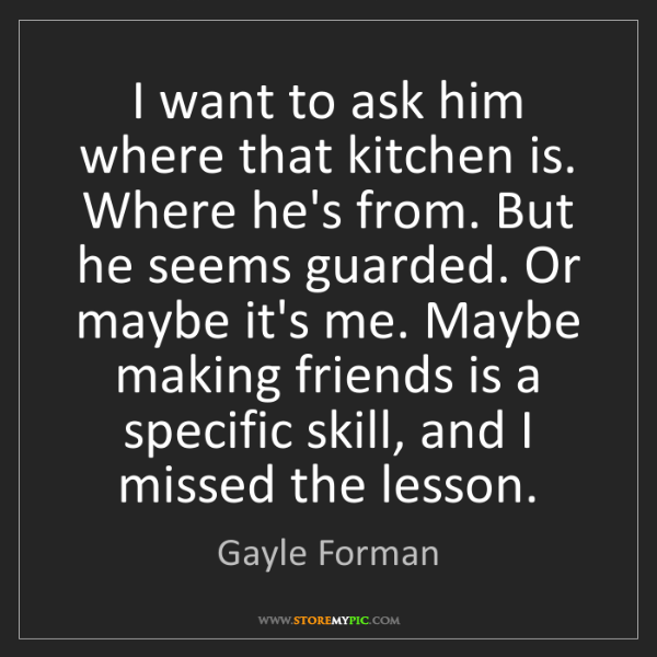 Gayle Forman: I want to ask him where that kitchen is. Where he's from....
