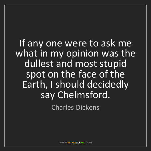 Charles Dickens: If any one were to ask me what in my opinion was the...