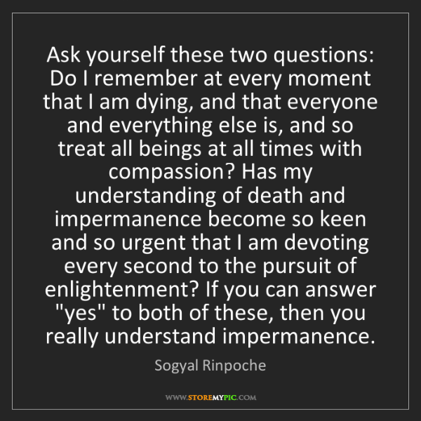 Sogyal Rinpoche: Ask yourself these two questions: Do I remember at every...