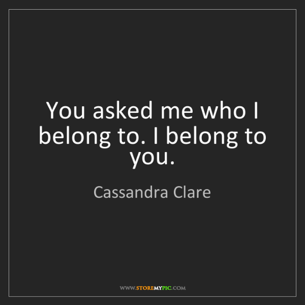 Cassandra Clare: You asked me who I belong to. I belong to you.