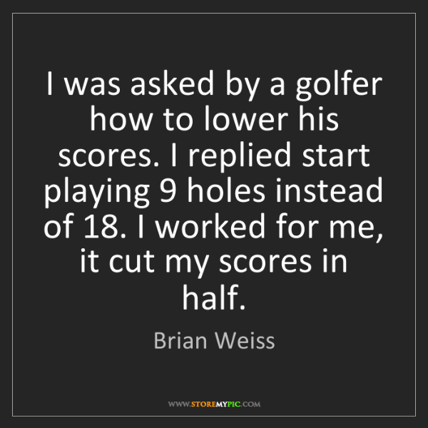 Brian Weiss: I was asked by a golfer how to lower his scores. I replied...