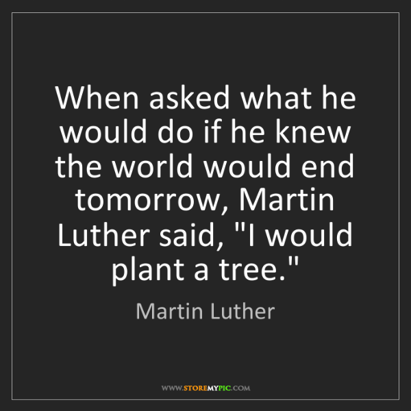 Martin Luther: When asked what he would do if he knew the world would...