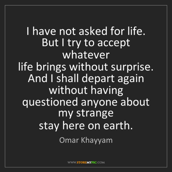 Omar Khayyam: I have not asked for life.  But I try to accept whatever...